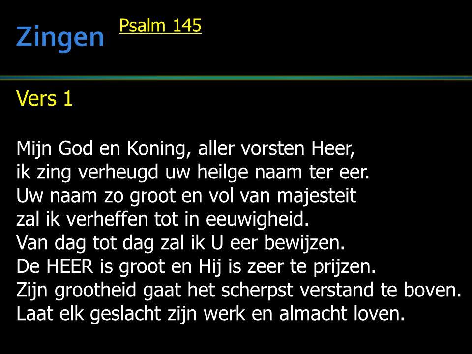 Vers 1 Mijn God en Koning, aller vorsten Heer, ik zing verheugd uw heilge naam ter eer. Uw naam zo groot en vol van majesteit zal ik verheffen tot in