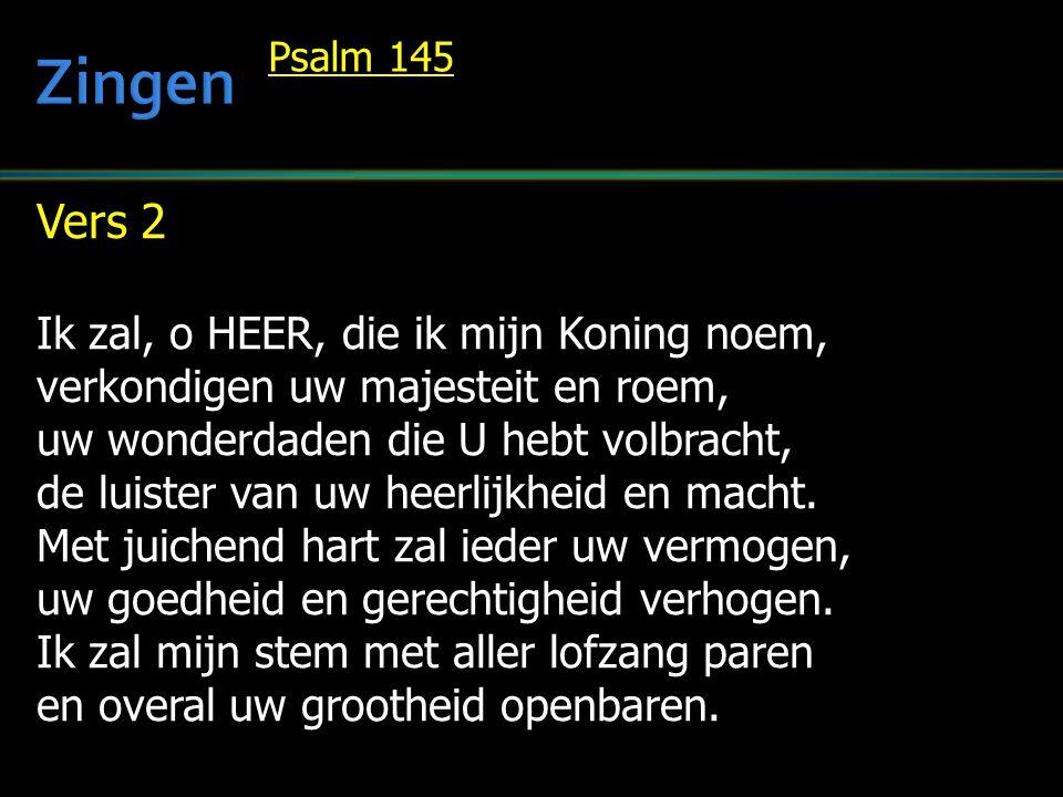 Vers 2 Ik zal, o HEER, die ik mijn Koning noem, verkondigen uw majesteit en roem, uw wonderdaden die U hebt volbracht, de luister van uw heerlijkheid