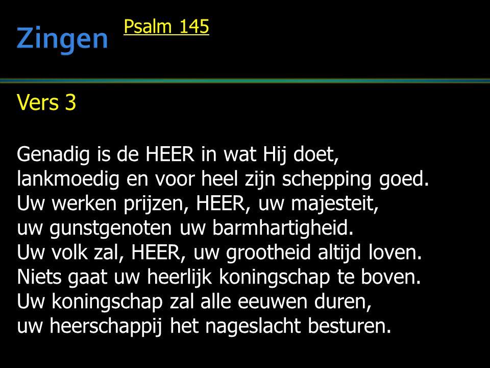 Vers 3 Genadig is de HEER in wat Hij doet, lankmoedig en voor heel zijn schepping goed. Uw werken prijzen, HEER, uw majesteit, uw gunstgenoten uw barm