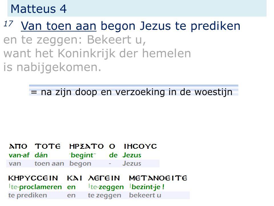 17 Van toen aan begon Jezus te prediken en te zeggen: Bekeert u, want het Koninkrijk der hemelen is nabijgekomen. Matteus 4 = na zijn doop en verzoeki