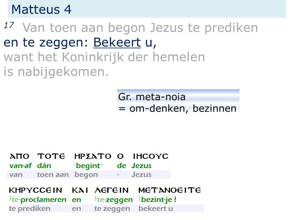 17 Van toen aan begon Jezus te prediken en te zeggen: Bekeert u, want het Koninkrijk der hemelen is nabijgekomen. Matteus 4 Gr. meta-noia = om-denken,