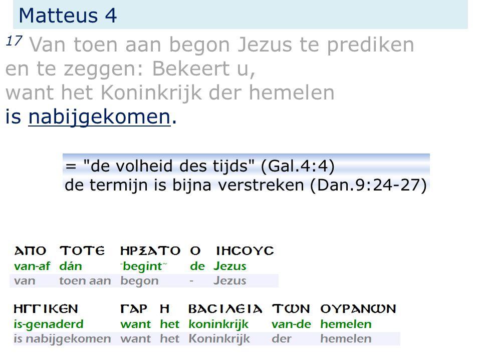 17 Van toen aan begon Jezus te prediken en te zeggen: Bekeert u, want het Koninkrijk der hemelen is nabijgekomen. Matteus 4 =