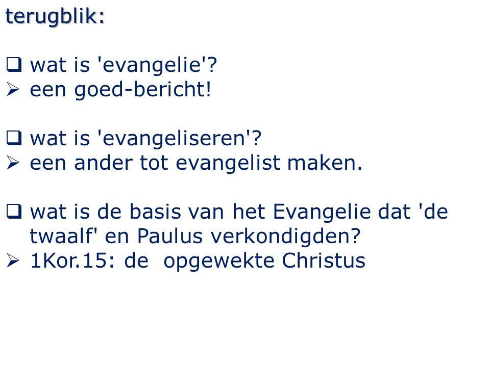 terugblik:  wat is 'evangelie'?  een goed-bericht!  wat is 'evangeliseren'?  een ander tot evangelist maken.  wat is de basis van het Evangelie d