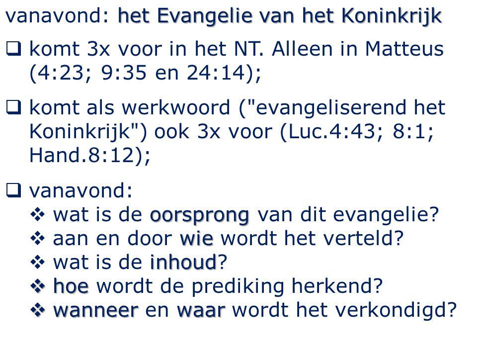 het Evangelie van het Koninkrijk vanavond: het Evangelie van het Koninkrijk  komt 3x voor in het NT. Alleen in Matteus (4:23; 9:35 en 24:14);  komt