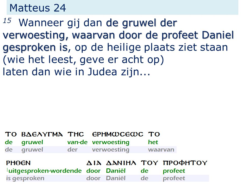 Matteus 24 de gruwel der verwoesting, waarvan door de profeet Daniel gesproken is 15 Wanneer gij dan de gruwel der verwoesting, waarvan door de profeet Daniel gesproken is, op de heilige plaats ziet staan (wie het leest, geve er acht op) laten dan wie in Judea zijn...