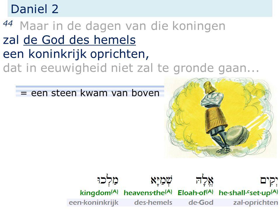 Daniel 2 44 Maar in de dagen van die koningen zal de God des hemels een koninkrijk oprichten, dat in eeuwigheid niet zal te gronde gaan... = een steen