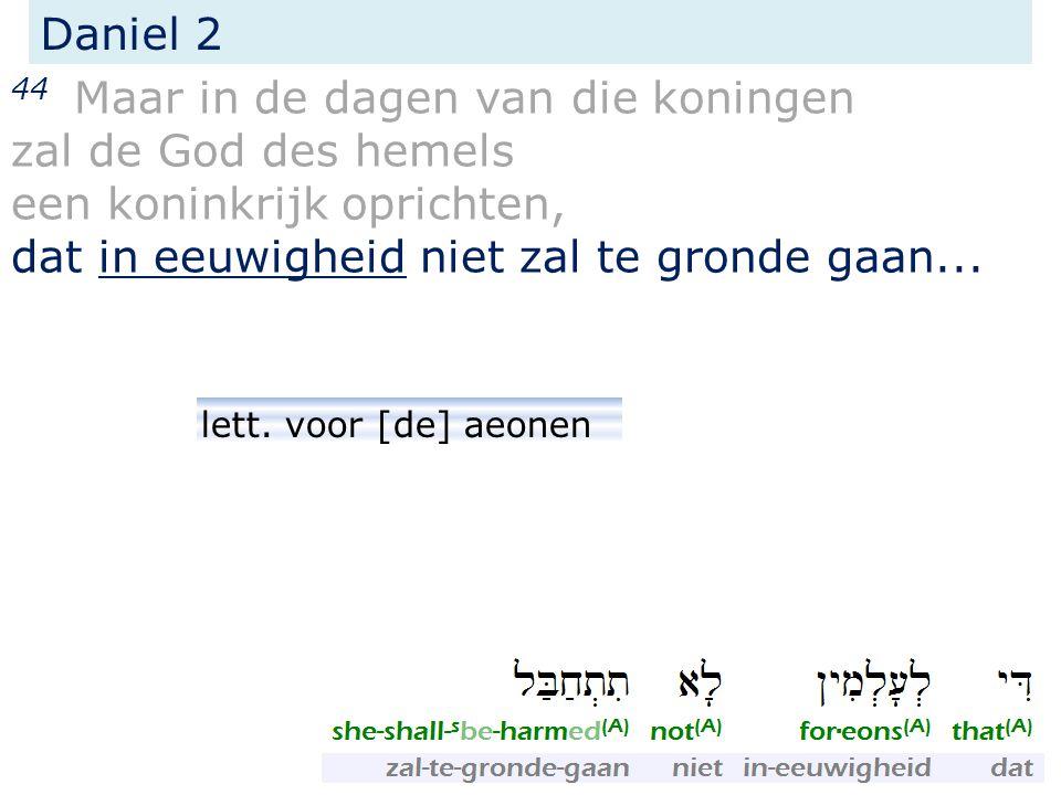 Daniel 2 44 Maar in de dagen van die koningen zal de God des hemels een koninkrijk oprichten, dat in eeuwigheid niet zal te gronde gaan... lett. voor