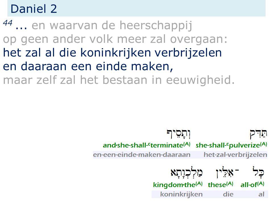 Daniel 2 44... en waarvan de heerschappij op geen ander volk meer zal overgaan: het zal al die koninkrijken verbrijzelen en daaraan een einde maken, m