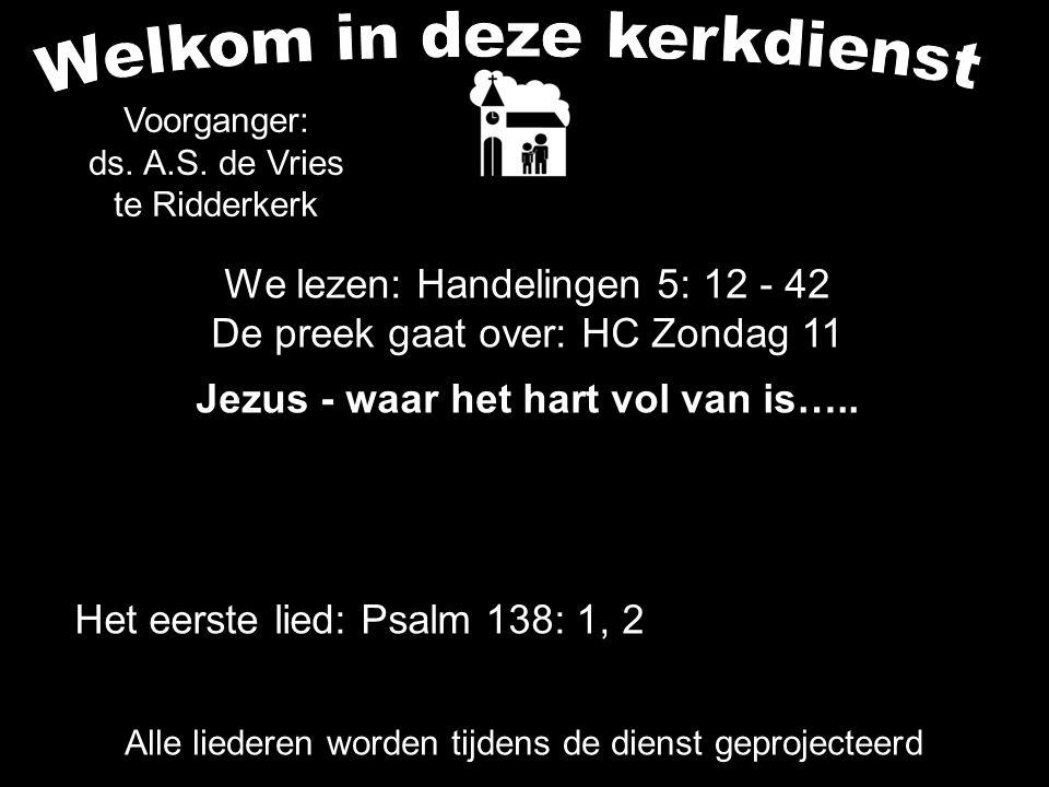 We lezen: Handelingen 5: 12 - 42 De preek gaat over: HC Zondag 11 Jezus - waar het hart vol van is….. Alle liederen worden tijdens de dienst geproject