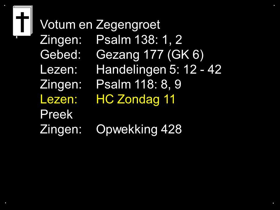 .... Votum en Zegengroet Zingen: Psalm 138: 1, 2 Gebed: Gezang 177 (GK 6) Lezen: Handelingen 5: 12 - 42 Zingen: Psalm 118: 8, 9 Lezen:HC Zondag 11 Pre