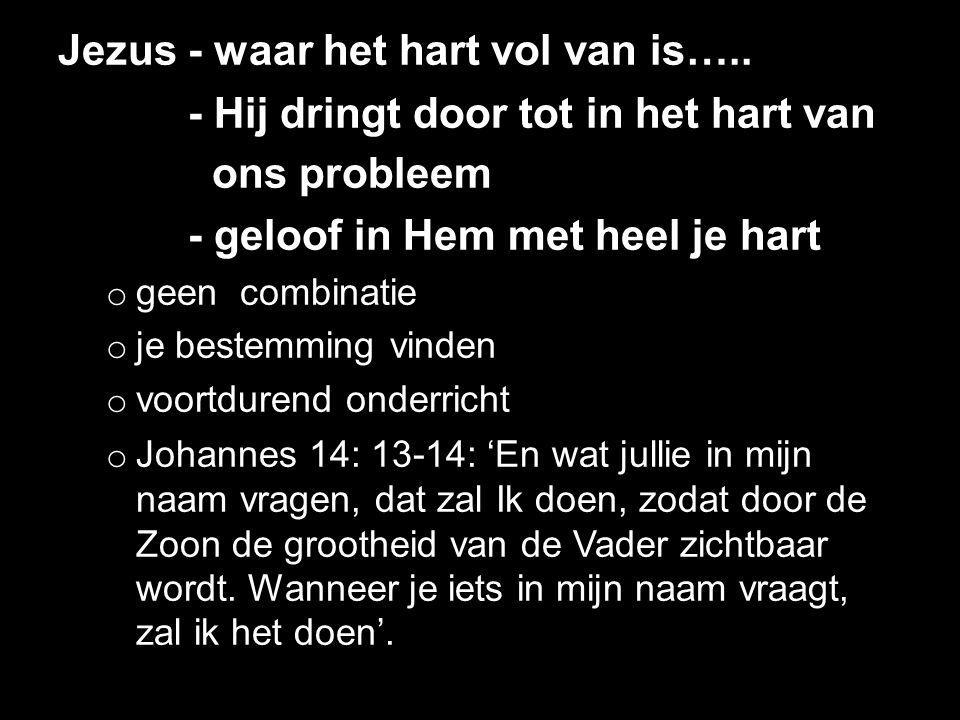 Jezus - waar het hart vol van is….. - Hij dringt door tot in het hart van ons probleem - geloof in Hem met heel je hart o geen combinatie o je bestemm