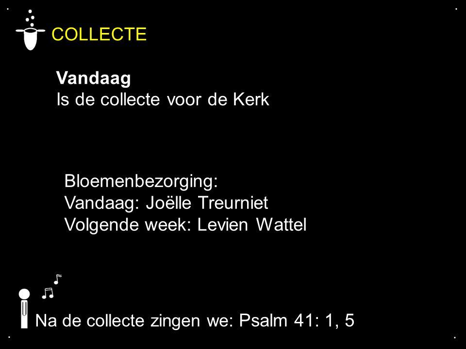 .... COLLECTE Vandaag Is de collecte voor de Kerk Na de collecte zingen we: Psalm 41: 1, 5 Bloemenbezorging: Vandaag: Joëlle Treurniet Volgende week: