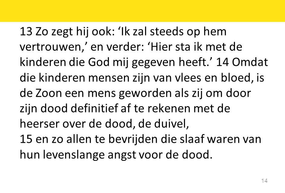 13 Zo zegt hij ook: 'Ik zal steeds op hem vertrouwen,' en verder: 'Hier sta ik met de kinderen die God mij gegeven heeft.' 14 Omdat die kinderen mense