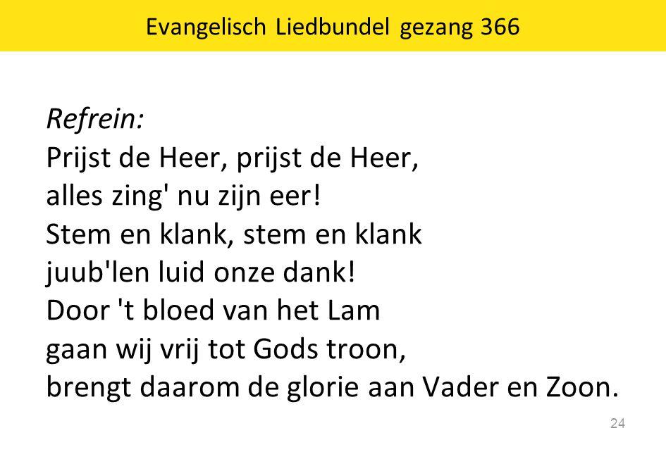 Refrein: Prijst de Heer, prijst de Heer, alles zing' nu zijn eer! Stem en klank, stem en klank juub'len luid onze dank! Door 't bloed van het Lam gaan