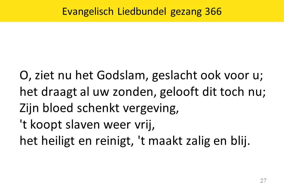 O, ziet nu het Godslam, geslacht ook voor u; het draagt al uw zonden, gelooft dit toch nu; Zijn bloed schenkt vergeving, 't koopt slaven weer vrij, he