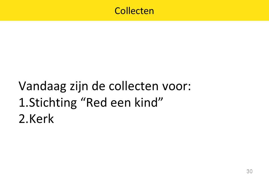"""Vandaag zijn de collecten voor: 1.Stichting """"Red een kind"""" 2.Kerk 30 Collecten"""