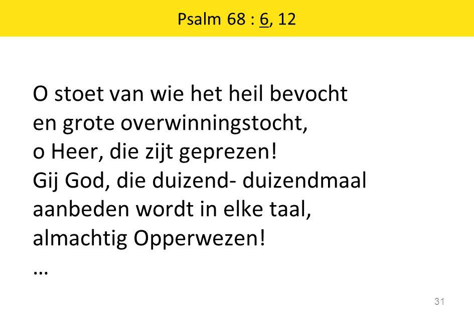 O stoet van wie het heil bevocht en grote overwinningstocht, o Heer, die zijt geprezen! Gij God, die duizend- duizendmaal aanbeden wordt in elke taal,