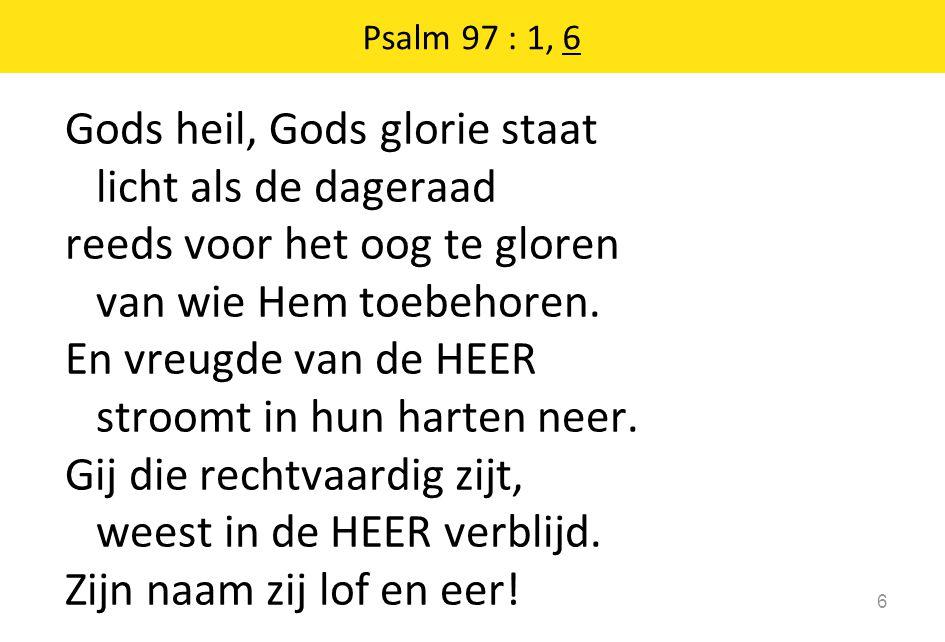 Gods heil, Gods glorie staat licht als de dageraad reeds voor het oog te gloren van wie Hem toebehoren. En vreugde van de HEER stroomt in hun harten n