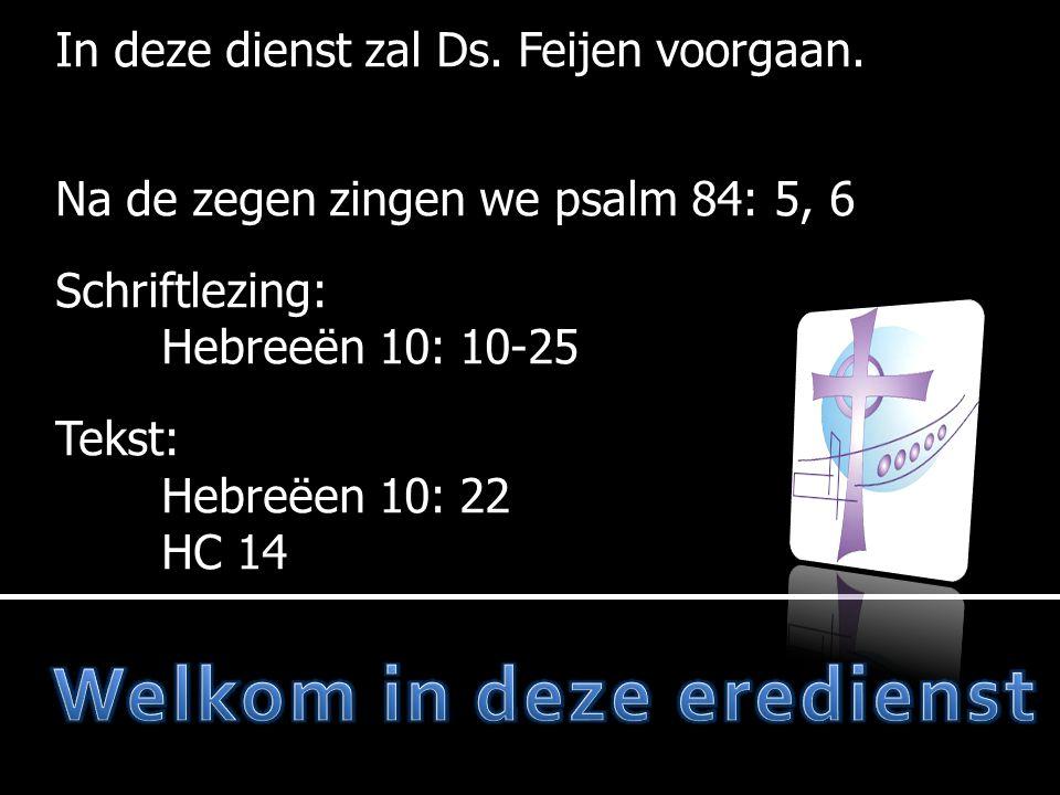 In deze dienst zal Ds. Feijen voorgaan. Na de zegen zingen we psalm 84: 5, 6 Schriftlezing: Hebreeën 10: 10-25 Tekst: Hebreëen 10: 22 HC 14