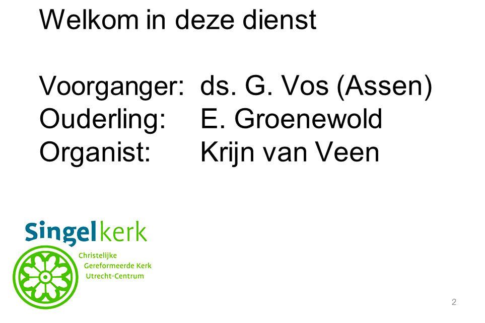 2 Welkom in deze dienst Voorganger :ds. G. Vos (Assen) Ouderling:E.