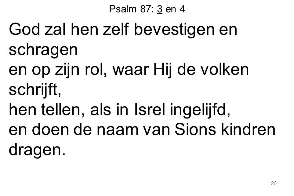 20 Psalm 87: 3 en 4 God zal hen zelf bevestigen en schragen en op zijn rol, waar Hij de volken schrijft, hen tellen, als in Isrel ingelijfd, en doen de naam van Sions kindren dragen.