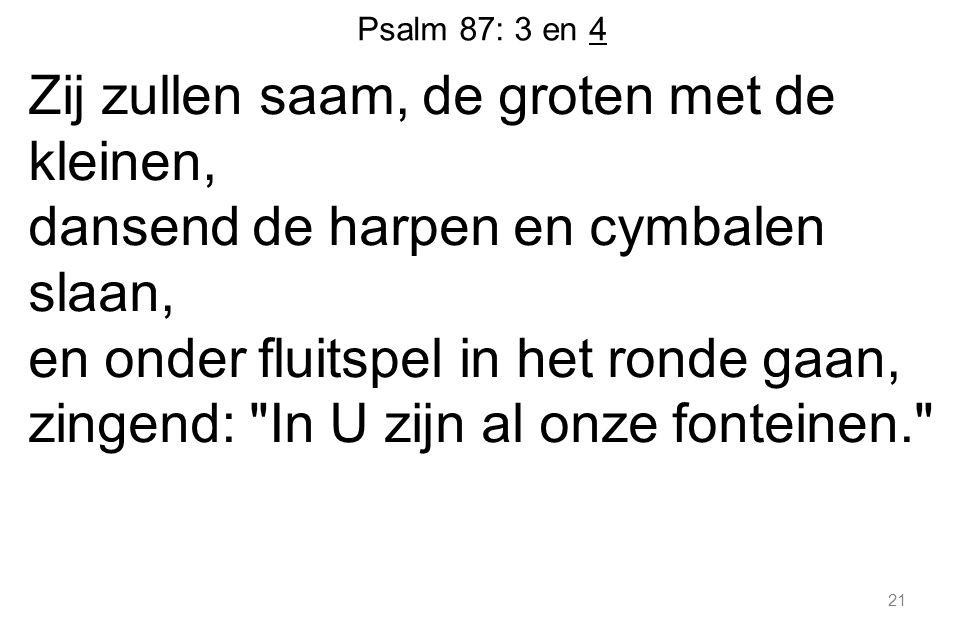 21 Psalm 87: 3 en 4 Zij zullen saam, de groten met de kleinen, dansend de harpen en cymbalen slaan, en onder fluitspel in het ronde gaan, zingend: In U zijn al onze fonteinen.
