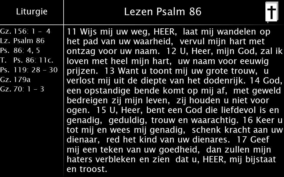 Liturgie Gz.156: 1 – 4 Lz.Psalm 86 Ps.86: 4, 5 T.Ps. 86: 11c. Ps.119: 28 - 30 Gz.179a Gz.70: 1 - 3 Lezen Psalm 86 11 Wijs mij uw weg, HEER, laat mij w