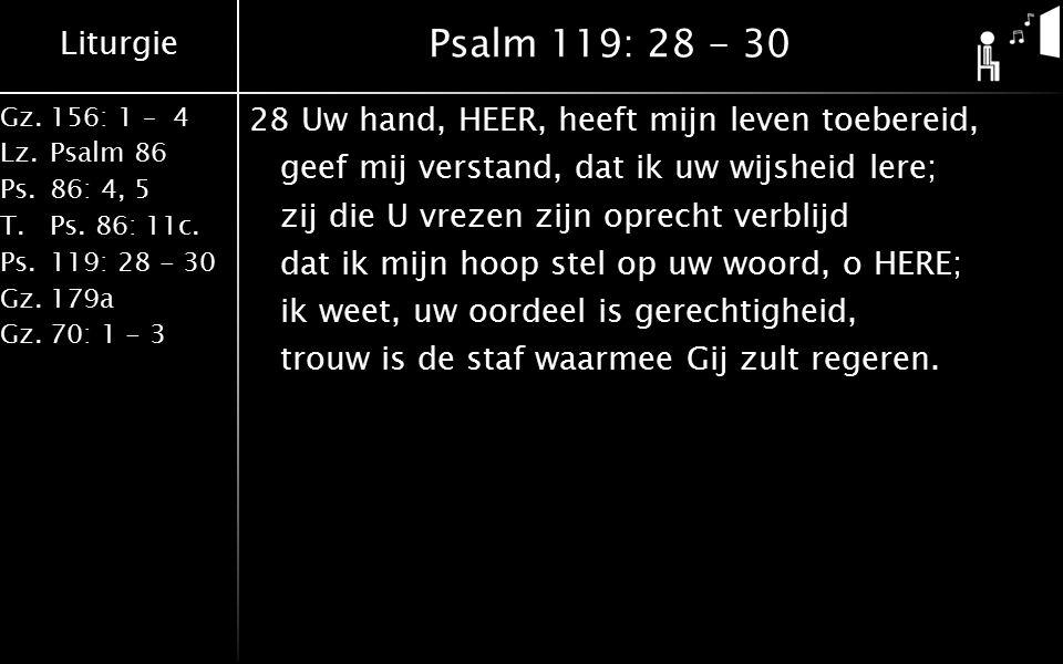 Liturgie Gz.156: 1 – 4 Lz.Psalm 86 Ps.86: 4, 5 T.Ps. 86: 11c. Ps.119: 28 - 30 Gz.179a Gz.70: 1 - 3 Psalm 119: 28 - 30 28Uw hand, HEER, heeft mijn leve