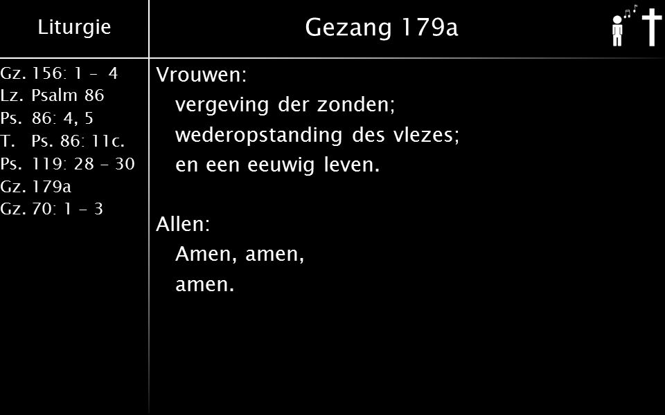 Liturgie Gz.156: 1 – 4 Lz.Psalm 86 Ps.86: 4, 5 T.Ps. 86: 11c. Ps.119: 28 - 30 Gz.179a Gz.70: 1 - 3 Gezang 179a Vrouwen: vergeving der zonden; wederops