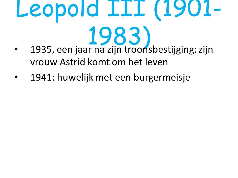Leopold III (1901- 1983) 1935, een jaar na zijn troonsbestijging: zijn vrouw Astrid komt om het leven 1941: huwelijk met een burgermeisje