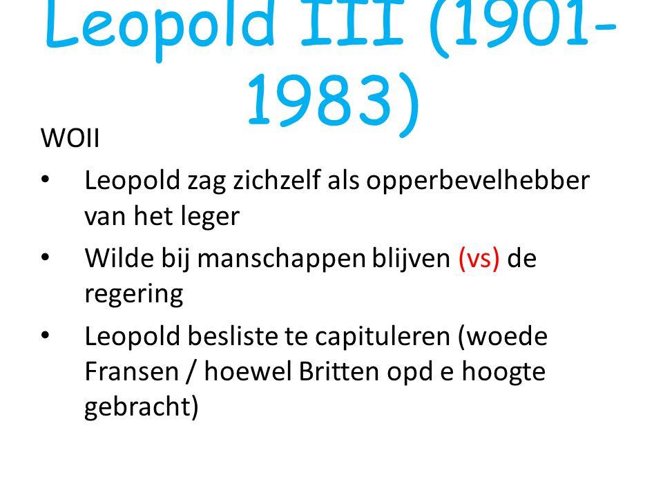 Leopold III (1901- 1983) WOII Leopold zag zichzelf als opperbevelhebber van het leger Wilde bij manschappen blijven (vs) de regering Leopold besliste