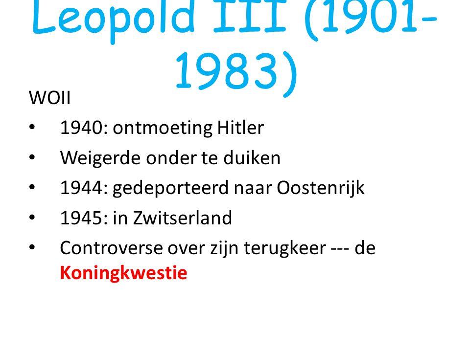 Leopold III (1901- 1983) WOII 1940: ontmoeting Hitler Weigerde onder te duiken 1944: gedeporteerd naar Oostenrijk 1945: in Zwitserland Controverse ove