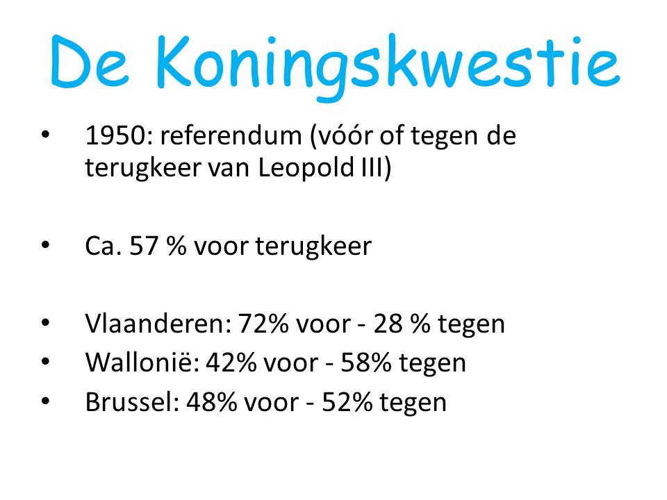 De Koningskwestie 1950: referendum (vóór of tegen de terugkeer van Leopold III) Ca. 57 % voor terugkeer Vlaanderen: 72% voor - 28 % tegen Wallonië: 42