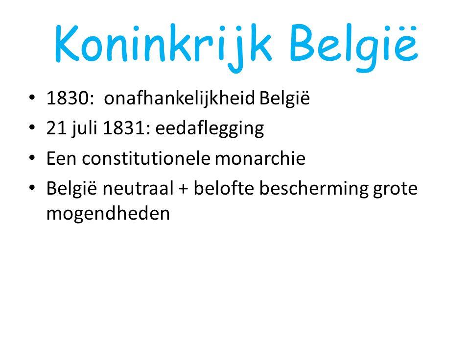 Koninkrijk België 1830: onafhankelijkheid België 21 juli 1831: eedaflegging Een constitutionele monarchie België neutraal + belofte bescherming grote