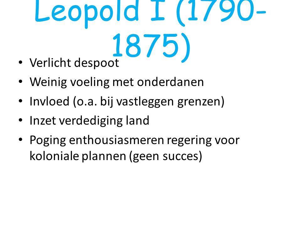 Leopold I (1790- 1875) Verlicht despoot Weinig voeling met onderdanen Invloed (o.a. bij vastleggen grenzen) Inzet verdediging land Poging enthousiasme