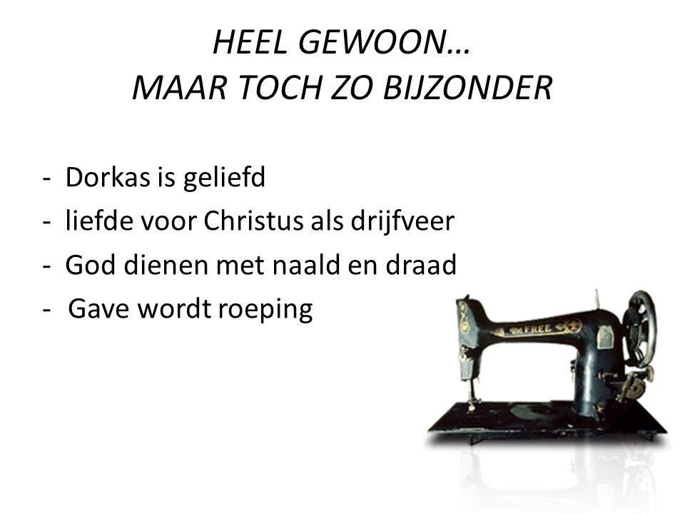 HEEL GEWOON… MAAR TOCH ZO BIJZONDER - Dorkas is geliefd - liefde voor Christus als drijfveer - God dienen met naald en draad -Gave wordt roeping