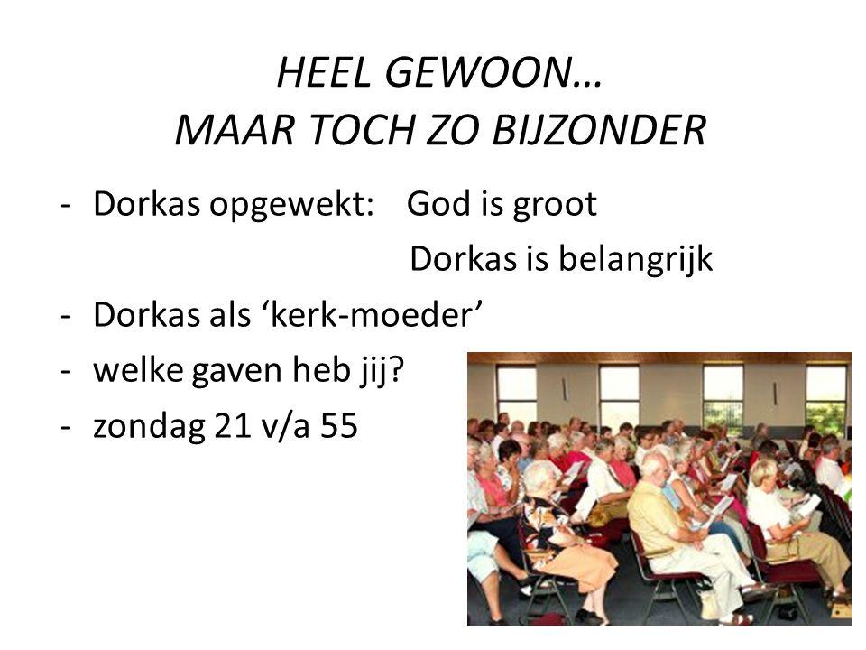 HEEL GEWOON… MAAR TOCH ZO BIJZONDER -Dorkas opgewekt: God is groot Dorkas is belangrijk -Dorkas als 'kerk-moeder' -welke gaven heb jij? -zondag 21 v/a