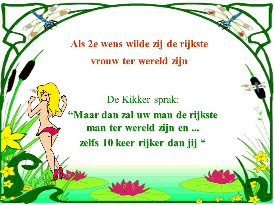 Als 2e wens wilde zij de rijkste vrouw ter wereld zijn De Kikker sprak: Maar dan zal uw man de rijkste man ter wereld zijn en...