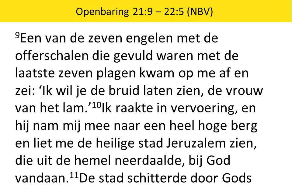 Openbaring 21:9 – 22:5 (NBV) 9 Een van de zeven engelen met de offerschalen die gevuld waren met de laatste zeven plagen kwam op me af en zei: 'Ik wil