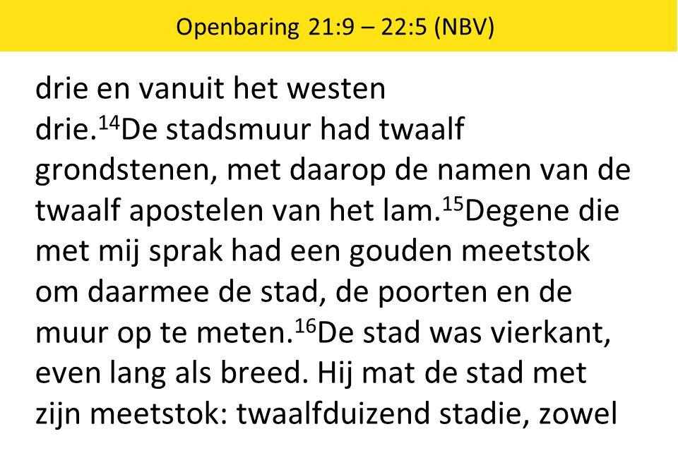 Openbaring 21:9 – 22:5 (NBV) drie en vanuit het westen drie. 14 De stadsmuur had twaalf grondstenen, met daarop de namen van de twaalf apostelen van h