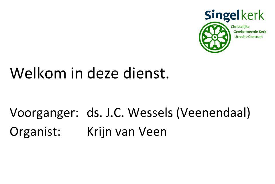 Welkom in deze dienst. Voorganger:ds. J.C. Wessels (Veenendaal) Organist:Krijn van Veen
