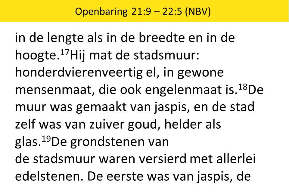 Openbaring 21:9 – 22:5 (NBV) in de lengte als in de breedte en in de hoogte. 17 Hij mat de stadsmuur: honderdvierenveertig el, in gewone mensenmaat, d