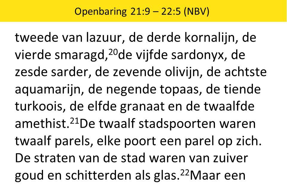 Openbaring 21:9 – 22:5 (NBV) tweede van lazuur, de derde kornalijn, de vierde smaragd, 20 de vijfde sardonyx, de zesde sarder, de zevende olivijn, de