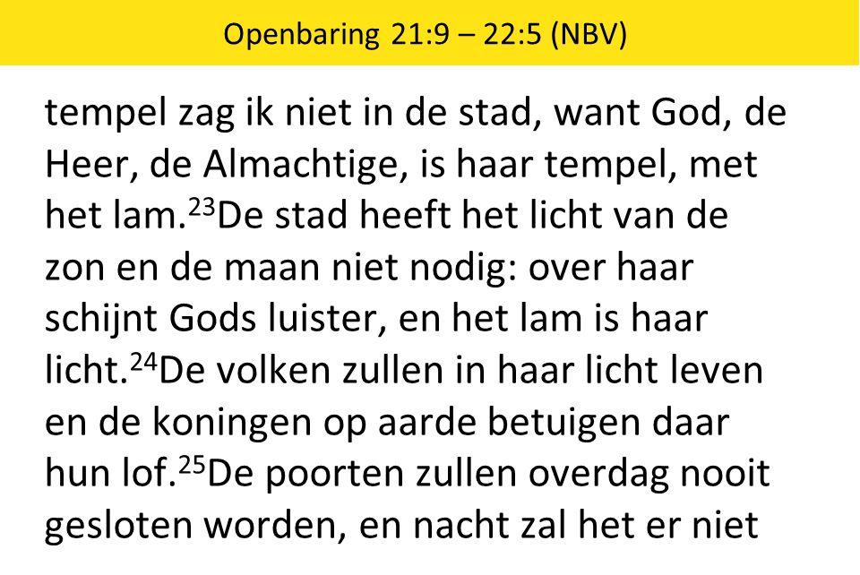 Openbaring 21:9 – 22:5 (NBV) tempel zag ik niet in de stad, want God, de Heer, de Almachtige, is haar tempel, met het lam. 23 De stad heeft het licht