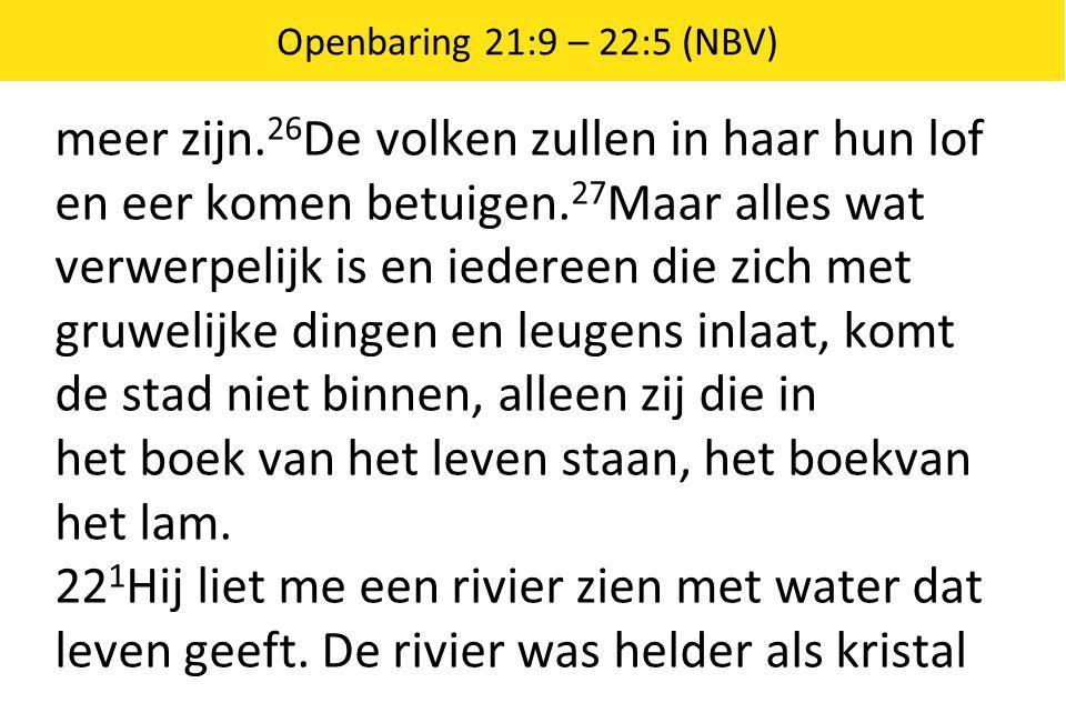 Openbaring 21:9 – 22:5 (NBV) meer zijn. 26 De volken zullen in haar hun lof en eer komen betuigen. 27 Maar alles wat verwerpelijk is en iedereen die z