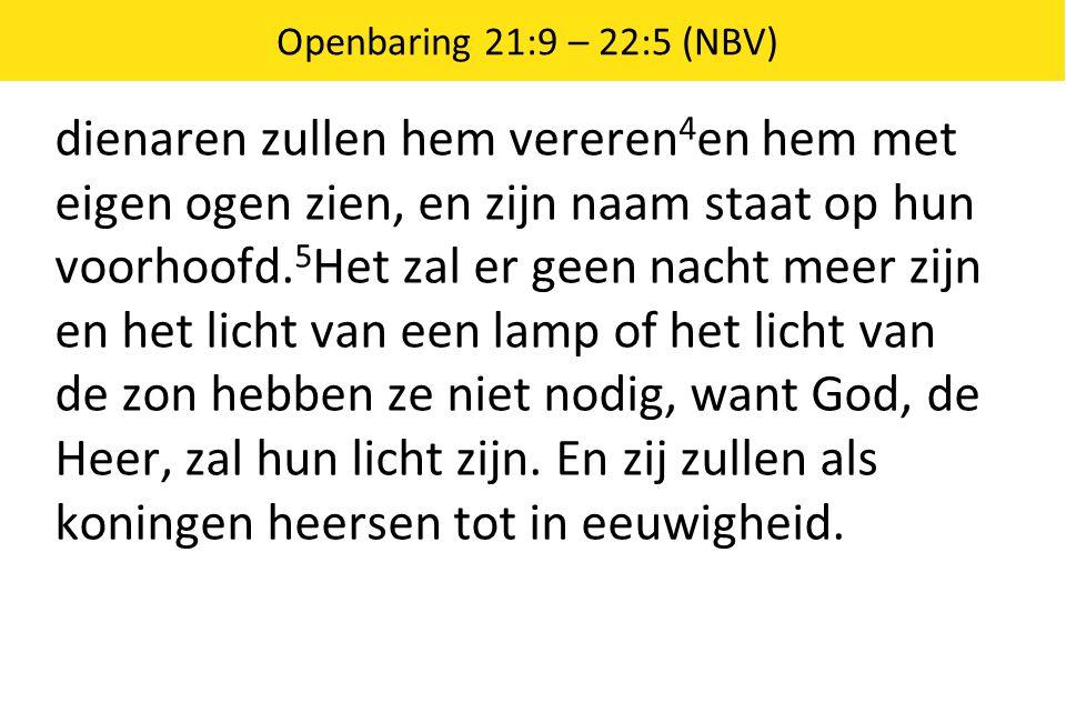 Openbaring 21:9 – 22:5 (NBV) dienaren zullen hem vereren 4 en hem met eigen ogen zien, en zijn naam staat op hun voorhoofd. 5 Het zal er geen nacht me