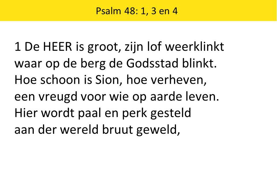 Psalm 48: 1, 3 en 4 1 De HEER is groot, zijn lof weerklinkt waar op de berg de Godsstad blinkt. Hoe schoon is Sion, hoe verheven, een vreugd voor wie
