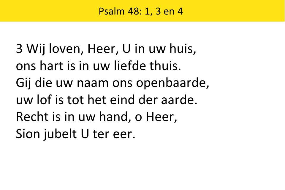 Psalm 48: 1, 3 en 4 3 Wij loven, Heer, U in uw huis, ons hart is in uw liefde thuis. Gij die uw naam ons openbaarde, uw lof is tot het eind der aarde.