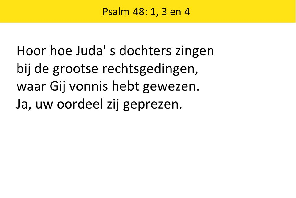 Psalm 48: 1, 3 en 4 Hoor hoe Juda' s dochters zingen bij de grootse rechtsgedingen, waar Gij vonnis hebt gewezen. Ja, uw oordeel zij geprezen.