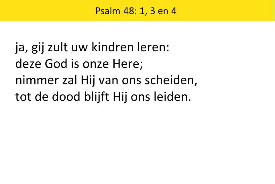 Psalm 48: 1, 3 en 4 ja, gij zult uw kindren leren: deze God is onze Here; nimmer zal Hij van ons scheiden, tot de dood blijft Hij ons leiden.
